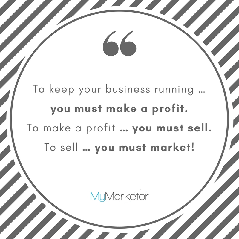 To keep your business running … you must make a profit.  To make a profit … you must sell.  To sell … you must market!