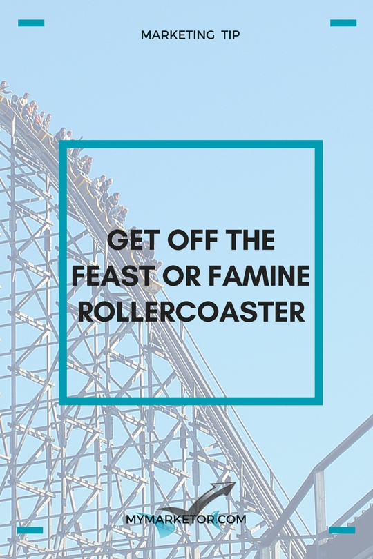 Get Off The Feast-Or-Famine Rollercoaster